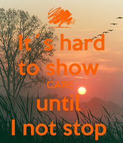 Poster: It´s hard to show  CARE  until  I not stop