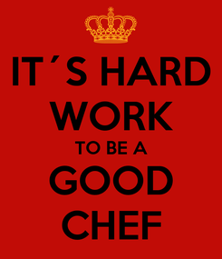 Poster: IT´S HARD WORK TO BE A GOOD CHEF