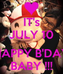 Poster: IT's JULY 10  HAPPY B'DAY BABY !!!