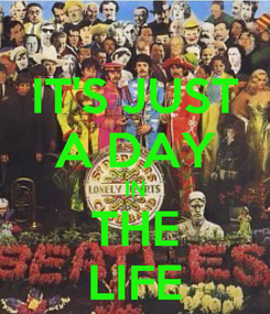 Poster: IT'S JUST A DAY IN THE LIFE