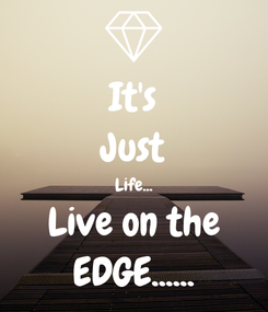 Poster: It's Just Life... Live on the EDGE......