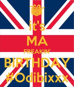 Poster: it's MA FREAKIN' BIRTHDAY #Odibixxx