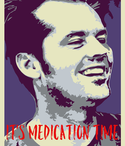 Poster:      it's medication time