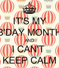 Poster: IT'S MY B'DAY MONTH AND I CAN'T  KEEP CALM