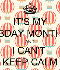 Poster: IT'S MY BDAY MONTH AND I CAN'T  KEEP CALM