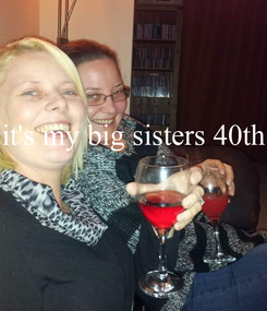 Poster: it's my big sisters 40th