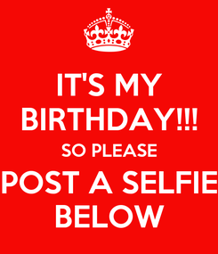 Poster: IT'S MY BIRTHDAY!!! SO PLEASE POST A SELFIE BELOW