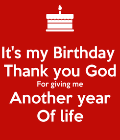Poster: It's my Birthday  Thank you God For giving me Another year Of life