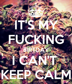 Poster: IT'S MY FUCKING BIRTDAY I CAN'T  KEEP CALM
