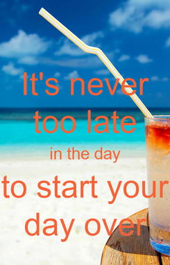Poster: It's never too late in the day to start your day over