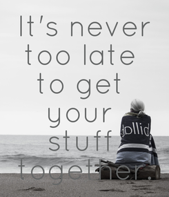 Poster: It's never too late  to get  your  stuff  together.