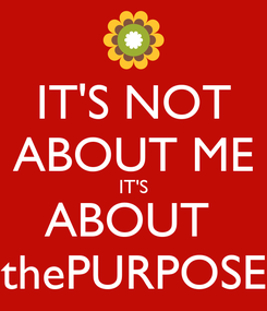 Poster: IT'S NOT ABOUT ME IT'S ABOUT  thePURPOSE