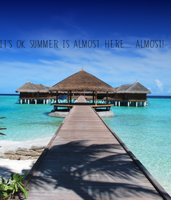 Poster: IT'S OK SUMMER IS ALMOST HERE..... ALMOST!