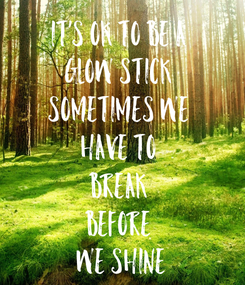 Poster: It's ok to be a  glow stick  Sometimes we  have to  break  before  we shine