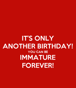 Poster: IT'S ONLY ANOTHER BIRTHDAY! YOU CAN BE IMMATURE FOREVER!