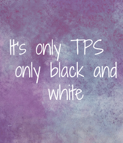 Poster: It's only TPS   only black and  white