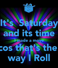 Poster: It's  Saturday and its time I made a move cos that's the  way I Roll