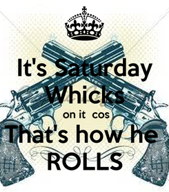 Poster: It's Saturday Whicks  on it  cos That's how he  ROLLS