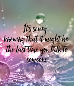 Poster: It's scary... knowing that it might be  the last time you talk to  someone.
