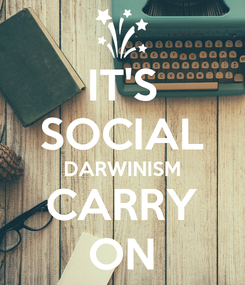 Poster: IT'S SOCIAL DARWINISM CARRY ON