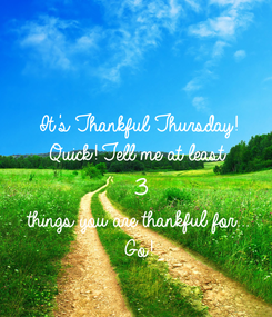 Poster: It's Thankful Thursday! Quick! Tell me at least  3 things you are thankful for... Go!