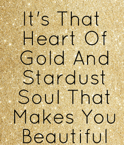Poster: It's That  Heart Of  Gold And  Stardust  Soul That  Makes You  Beautiful