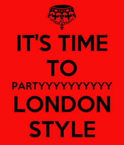 Poster: IT'S TIME TO PARTYYYYYYYYYY LONDON STYLE