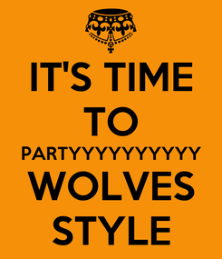 Poster: IT'S TIME TO PARTYYYYYYYYYY WOLVES STYLE