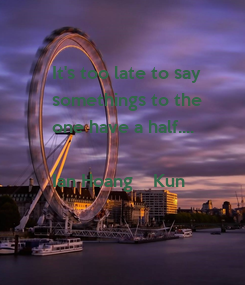 Poster: It's too late to say