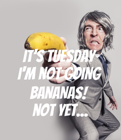 Poster: It's Tuesday I'm not going  BANANAS!  not yet...