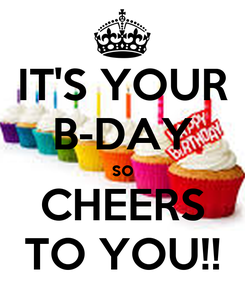 Poster: IT'S YOUR B-DAY so CHEERS TO YOU!!