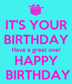 Poster: IT'S YOUR BIRTHDAY Have a great one! HAPPY  BIRTHDAY