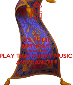 Poster: IT'S YOUR  BIRTHDAY  KEEP CALM AND  PLAY THAT FUNKY MUSIC  AND DANCE!!!!!
