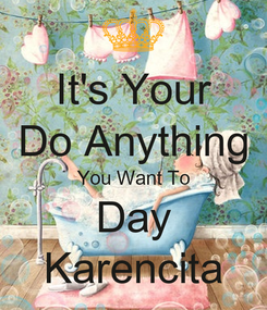 Poster: It's Your Do Anything You Want To Day Karencita