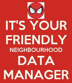 Poster: IT'S YOUR FRIENDLY NEIGHBOURHOOD DATA MANAGER