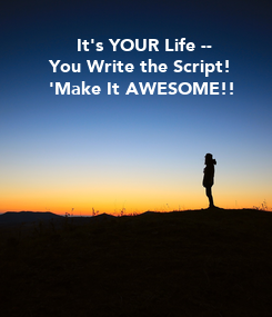 Poster:      It's YOUR Life --  You Write the Script!   'Make It AWESOME!!