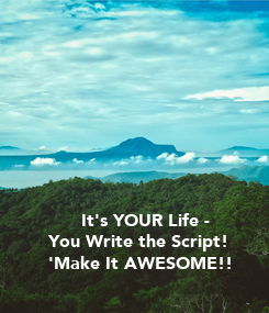 Poster:       It's YOUR Life -  You Write the Script!   'Make It AWESOME!!