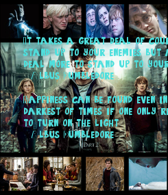 Poster: It takes a great deal of courage to  stand up to your enemies, but a great deal more to stand up to your friends.   (Albus Dumbledore)  Happiness can be found even