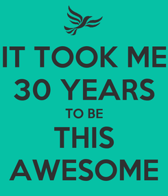 Poster: IT TOOK ME 30 YEARS TO BE THIS AWESOME