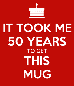 Poster: IT TOOK ME 50 YEARS TO GET THIS MUG