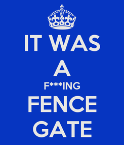 Poster: IT WAS A F***ING FENCE GATE