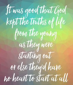 Poster: It was good that God kept the truths of life from the young as they were starting out or else they'd have no heart to start at all