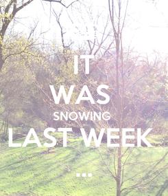 Poster: IT WAS  SNOWING  LAST WEEK  ...