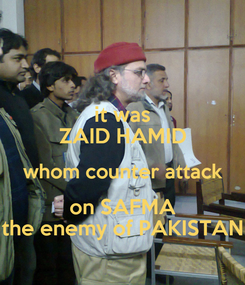 Poster: it was ZAID HAMID whom counter attack  on SAFMA  the enemy of PAKISTAN
