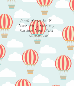 Poster:      It will always be OK.      Never worry never cry.      You have Nene & Papa