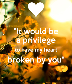 """Poster: """"It would be a privilege to have my heart broken by you"""""""