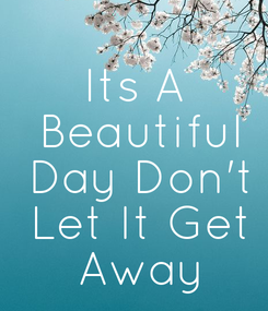Poster: Its A  Beautiful  Day Don't  Let It Get  Away