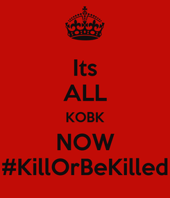 Poster: Its ALL KOBK NOW #KillOrBeKilled