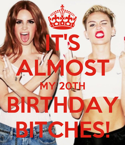Poster: IT'S ALMOST MY 20TH BIRTHDAY BITCHES!