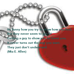 Poster: Its funny how you try to show how you feel, But they never seem to get it! Getting a guy to show you he loves you,  It never turns out the way